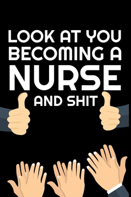 Look At You Becoming Nurse And Shit: Funny Nurse Notebook Cover Image