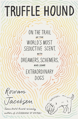 Truffle Hound: On the Trail of the World's Most Seductive Scent, with Dreamers, Schemers, and Some Extraordinary Dogs Cover Image