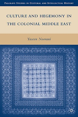 Culture and Hegemony in the Colonial Middle East (Palgrave Studies in Cultural and Intellectual History) Cover Image