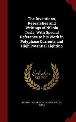 The Inventions, Researches and Writings of Nikola Tesla, with Special Reference to His Work in Polyphase Currents and High Potential Lighting Cover Image