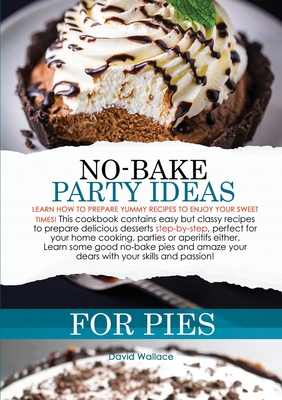 No-Bake Party Ideas for Pies: Learn How to Prepare Yummy Recipes to Enjoy Your Sweet Times! This Cookbook Contains Easy But Classy Recipes to Prepar Cover Image