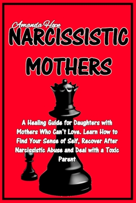 Narcissistic Mothers: A Healing Guide for Daughters with Mothers Who Can't Love. Learn How to Find Your Sense of Self, Recover After Narciss Cover Image