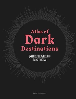 Atlas of Dark Destinations: Explore the world of dark tourism Cover Image