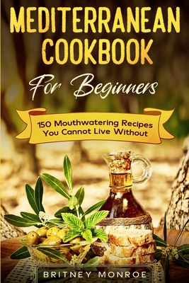 Mediterranean Cookbook For Beginners: 150 Mouthwatering Recipes You Cannot Live Without Cover Image