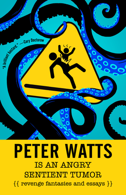 Peter Watts Is an Angry Sentient Tumor: Revenge Fantasies and Essays Cover Image