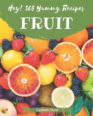 Hey! 365 Yummy Fruit Recipes: Explore Yummy Fruit Cookbook NOW! Cover Image