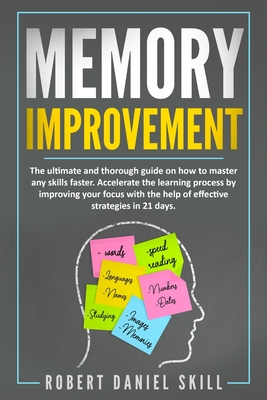 Memory Improvement: The ultimate and thorough guide on how to master any skills faster. Accelerate the learning process by improving your Cover Image