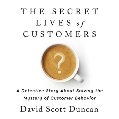 The Secret Lives of Customers: A Detective Story about Solving the Mystery of Customer Behavior Cover Image