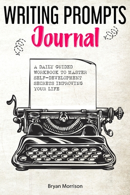 Writing prompts journal: a daily guided workbook to master self-development secrets improving your life Cover Image