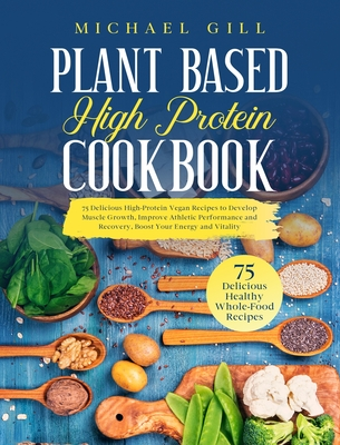 Plant Based High Protein Cookbook: 75 Delicious High-Protein Vegan Recipes to Develop Muscle Growth, Improve Athletic Performance and Recovery, Boost Cover Image