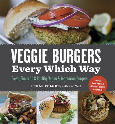 Veggie Burgers Every Which Way: Fresh, Flavorful and Healthy Vegan and Vegetarian Burgers--Plus Toppings, Sides, Buns and More Cover Image