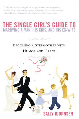 The Single Girl's Guide to Marrying a Man, His Kids, and His Ex-Wife: Becoming A Stepmother With Humor And Grace Cover Image
