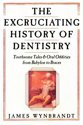 The Excruciating History of Dentistry: Toothsome Tales & Oral Oddities from Babylon to Braces Cover Image