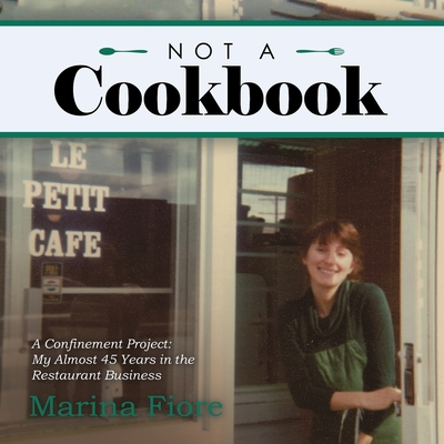 Not a Cookbook: A Confinement Project: My Almost 45 Years in the Restaurant Business Cover Image