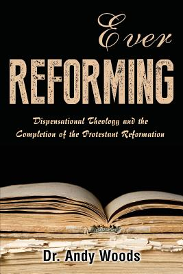 Ever Reforming: Dispensational Theology and the Completion of the Protestant Reformation Cover Image