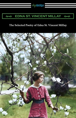 The Selected Poetry of Edna St. Vincent Millay: (Renascence and Other Poems, A Few Figs from Thistles, Second April, and The Ballad of the Harp-Weaver Cover Image