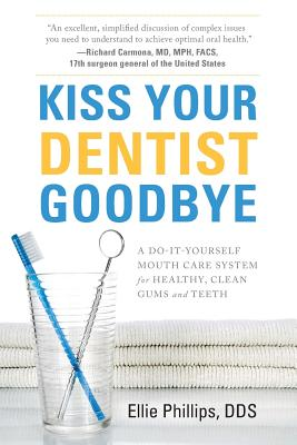 Kiss Your Dentist Goodbye: A Do-It-Yourself Mouth Care System for Healthy, Clean Gums and Teeth Cover Image