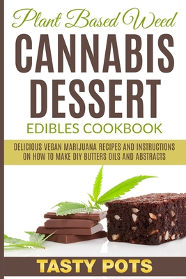 Plant Based Weed Cannabis Dessert Edibles Cookbook: Delicious Vegan Marijuana Recipes and Instructions on How To Make DIY Butters Oils and Abstracts Cover Image