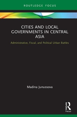 Cities and Local Governments in Central Asia: Administrative, Fiscal, and Political Urban Battles (Routledge Advances in Central Asian Studies) Cover Image