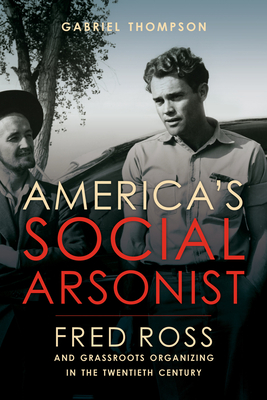 America's Social Arsonist: Fred Ross and Grassroots Organizing in the Twentieth Century Cover Image