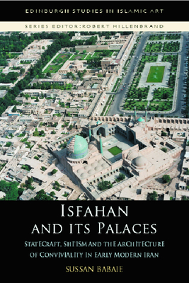 Isfahan and Its Palaces: Statecraft, Shi`ism and the Architecture of Conviviality in Early Modern Iran (Edinburgh Studies in Islamic Art) Cover Image
