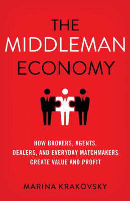 The Middleman Economy: How Brokers, Agents, Dealers, and Everyday Matchmakers Create Value and Profit Cover Image