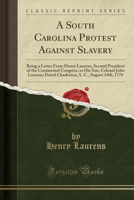 A South Carolina Protest Against Slavery: Being a Letter from Henry Laurens, Second President of the Continental Congress, to His Son, Colonel John La Cover Image