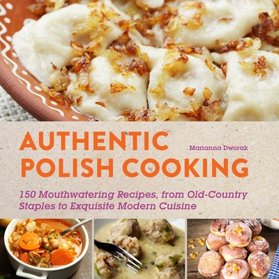 Authentic Polish Cooking: 120 Mouthwatering Recipes, from Old-Country Staples to Exquisite Modern Cuisine Cover Image