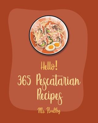 Hello! 365 Pescatarian Recipes: Best Pescatarian Cookbook Ever For Beginners [Vegan Pescatarian Cookbooks, Pie Tart Recipe, Gluten Free Pescatarian Co Cover Image