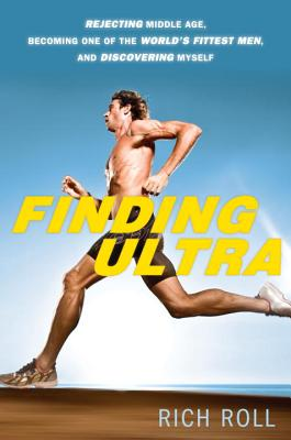 Finding Ultra: Rejecting Middle Age, Becoming One of the World's Fittest Men, and Discovering Myself Cover Image