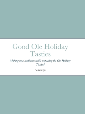 Good Ole Holiday Tasties: Making new traditions while respecting the Ole Holiday Tasties! Cover Image