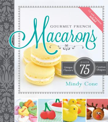 Gourmet French Macarons: Over 75 Unique Flavors and Festive Shapes [With CDROM] Cover Image