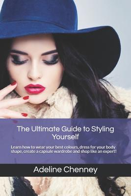 The Ultimate Guide to Styling Yourself: Learn how to wear your best colours, dress for your body shape, create a capsule wardrobe and shop like an exp Cover Image