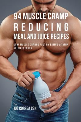 94 Muscle Cramp Reducing Meal and Juice Recipes: Stop Muscle Cramps Fast by Eating Vitamin Specific Foods Cover Image