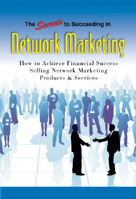 The Secrets to Succeeding in Network Marketing Offline and Online: How to Achieve Financial Success Selling Network Marketing Products & Services Cover Image