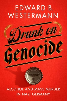 Drunk on Genocide: Alcohol and Mass Murder in Nazi Germany Cover Image
