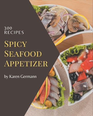 300 Spicy Seafood Appetizer Recipes: A Spicy Seafood Appetizer Cookbook to Fall In Love With Cover Image