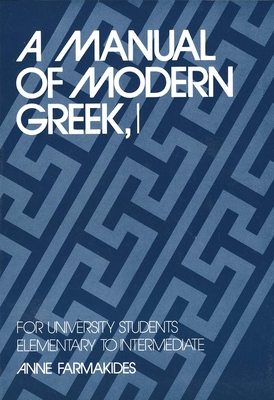 A Manual of Modern Greek, I: For University Students: Elementary to Intermediate (Yale Language Series) Cover Image