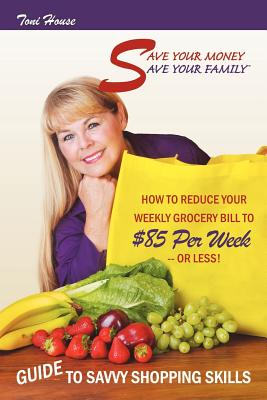 Save Your Money, Save Your Family TM Guide to Savvy Shopping Skills: How to Reduce Your Weekly Grocery Bill to $85 Per Week--Or Less! Cover Image