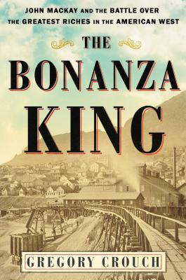 The Bonanza King: John Mackay and the Battle over the Greatest Riches in the American West Cover Image