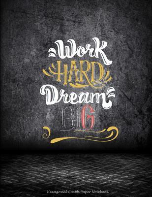 Work Hard Dream Big: Hexagonal Graph Paper Notebook: Motivational Quotes, 1/4 inch Hexagons Graph Paper Notebooks Large Print 8.5