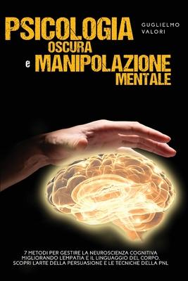 Psicologia Oscura e Manipolazione Mentale: 7 Metodi per Gestire la Neuroscienza Cognitiva Migliorando l'Empatia e il Linguaggio del Corpo, Scopri l'Ar Cover Image