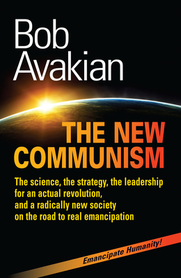 THE NEW COMMUNISM: The science, the strategy, the leadership for an actual revolution, and a radically new society on the road to real emancipation Cover Image