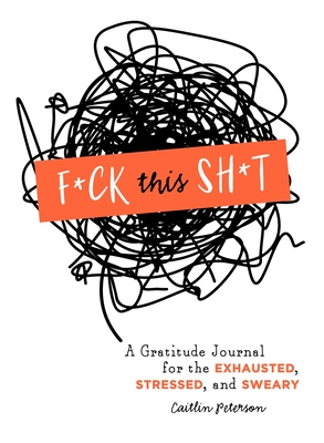 F*ck This Sh*t: A Gratitude Journal for the Exhausted, Stressed, and Sweary Cover Image