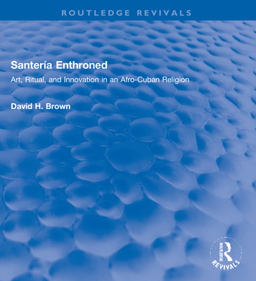 Santería Enthroned: Art, Ritual, and Innovation in an Afro-Cuban Religion (Routledge Revivals) Cover Image