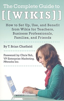The Complete Guide to Wikis: How to Set Up, Use, and Benefit from Wikis for Teachers, Business Professionals, Families, and Friends Cover Image