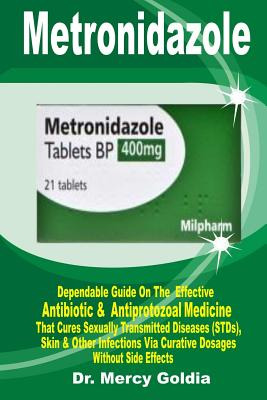 Metronidazole: Dependable Guide on the Most Effective Antibiotic & Antiprotozoal Medicine That Cures Sexually Transmitted Diseases (S Cover Image