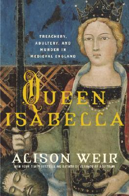 Queen Isabella: Treachery, Adultery, and Murder in Medieval England Cover Image