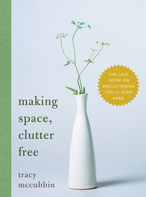 Making Space, Clutter Free: The Last Book on Decluttering You'll Ever Need Cover Image