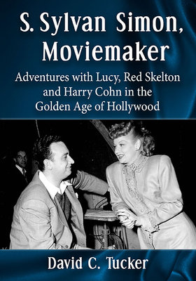 S. Sylvan Simon, Moviemaker: Adventures with Lucy, Red Skelton and Harry Cohn in the Golden Age of Hollywood Cover Image